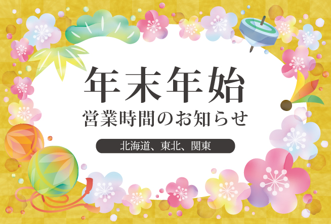 年末年始の営業時間のお知らせ(北海道、東北、関東版)