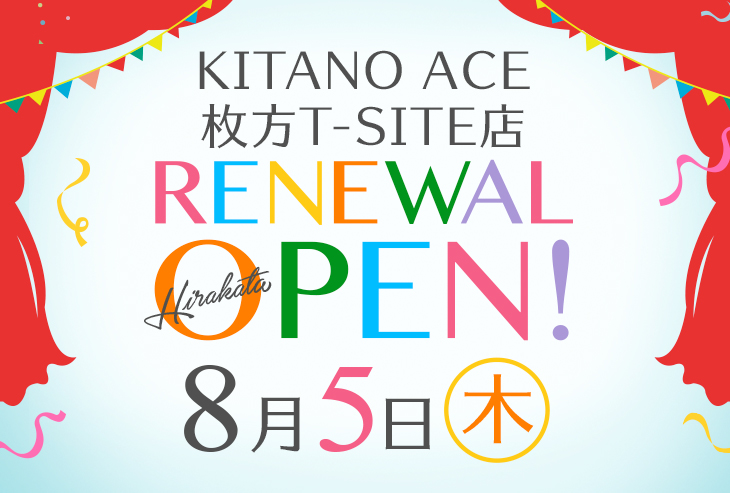 「KITANO ACE 枚方T-SITE店」8月5日(木)リニューアルオープンしました!
